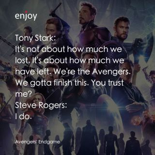 Tony Stark: It's not about how much we lost. It's about how much we have left. We're the Avengers. We gotta finish this. You trust me? Steve Rogers: I do.