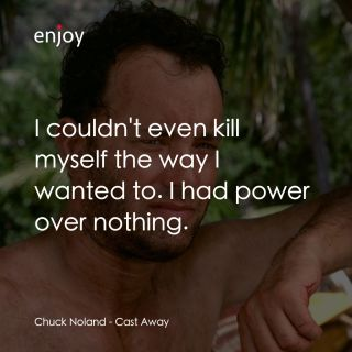 Chuck Noland: I couldn't even kill myself the way I wanted to. I had power over nothing.