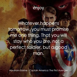 Abraham Erskine: Whatever happens tomorrow, you must promise me one thing. That you will stay who you are, not a perfect soldier, but a good man.