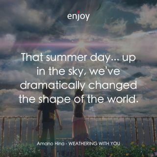 Amano Hina: That summer day... up in the sky, we've dramatically changed the shape of the world.