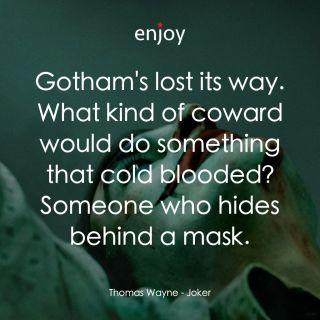 Thomas Wayne: Gotham's lost its way. What kind of coward would do something that cold blooded? Someone who hides behind a mask.