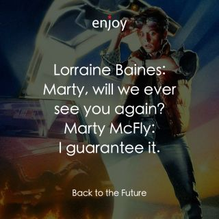 Lorraine Baines: Marty, will we ever see you again? Marty McFly: I guarantee it.