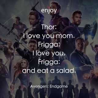 Thor: I love you mom. Frigga: I love you, Frigga: and eat a salad.