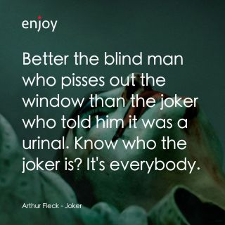 Arthur Fleck: Better the blind man who pisses out the window than the joker who told him it was a urinal. Know who the joker is? It's everybody.