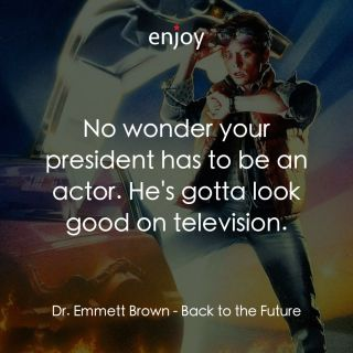 Dr. Emmett Brown: No wonder your president has to be an actor. He's gotta look good on television.