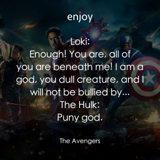 Loki: Enough! You are, all of you are beneath me! I am a god, you dull creature, and I will not be bullied by... The Hulk: Puny god.