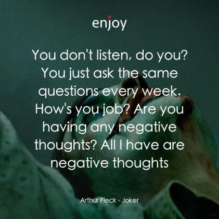 Arthur Fleck: You don't listen, do you? You just ask the same questions every week. How's you job? Are you having any negative thoughts? All I have are negative thoughts