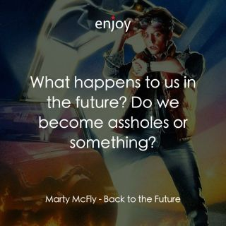 Marty McFly: What happens to us in the future? Do we become assholes or something?