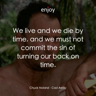 Chuck Noland: We live and we die by time, and we must not commit the sin of turning our back on time.