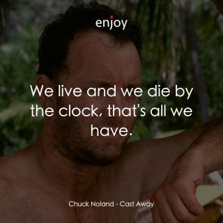 Chuck Noland: We live and we die by the clock, that's all we have.
