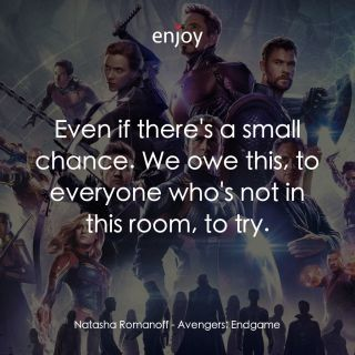 Natasha Romanoff: Even if there's a small chance. We owe this, to everyone who's not in this room, to try.