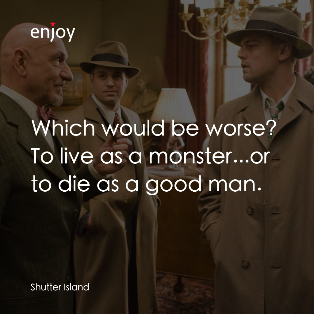 Which would be worse? To live as a monster...or to die as a good man.