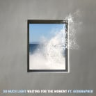 So Much Light - Waiting For The Moment (feat. Geographer)