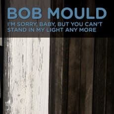 Bob Mould - I'm Sorry, Baby, But You Can't Stand In My Light Any More (Single)