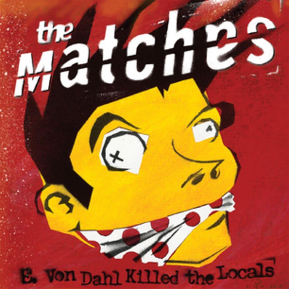 The Matches - E. Von Dahl Killed The Locals