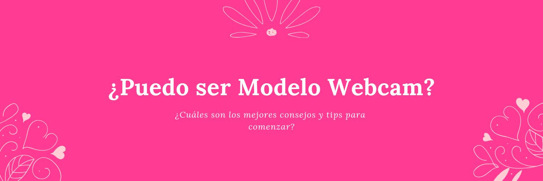 ¿Puedo ser Modelo Webcam? ¿Cuales son los mejores consejos y tips para comenzar?