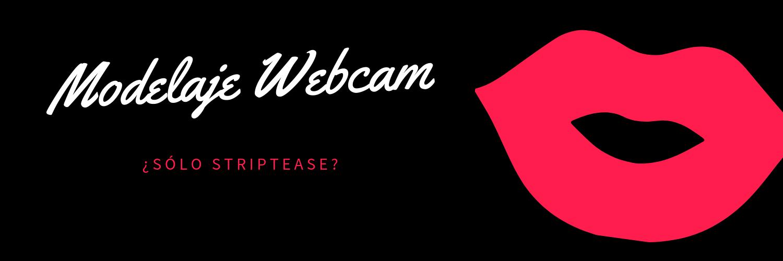 ¿Modelaje Webcam, solo striptease?