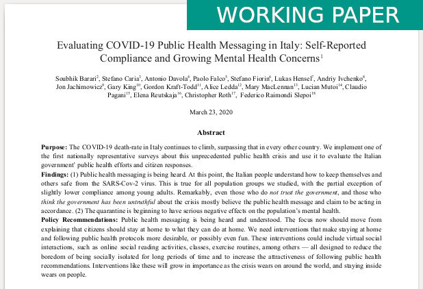 Barari S., Caria S., Davola A., Falco P., Fiorin S., Hensel L., Ivchenko A., Jachimowicz J., King G., Kraft-Todd G., Ledda A., MacLennan M., Mutoi L., Pagani C., Reutskaja E., Roth C., & Raimondi Slepoi F. (2020) Working Paper. Evaluating COVID-19 Public Health Messaging in Italy: Self-Reported Compliance and Growing Mental Health Concerns
