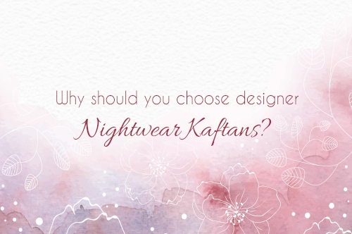 Why should you choose designer nightwear Kaftans?