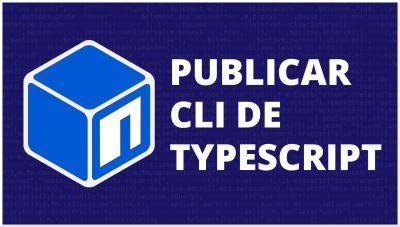 Desarrolla y publica un CLI de Typescript en npm