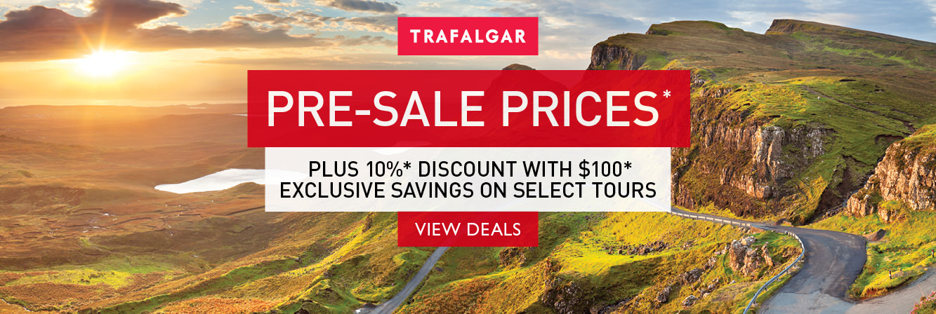 Pre-sale prices PLUS 10% discount with $100 exclusive savings on select tours with Trafalgar