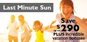 Last Minute Sun Campaign - Save up to $290 plus incredible vacation bonuses