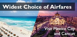 Widest Choice of Airfares - Visit Mexico City and Cancun