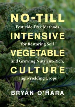 No-Till Intenstive Vegetable Culture: Pesticide-Free Methods for Restoring Soil and Growing Nutrient-Rich, High-Yielding Crops