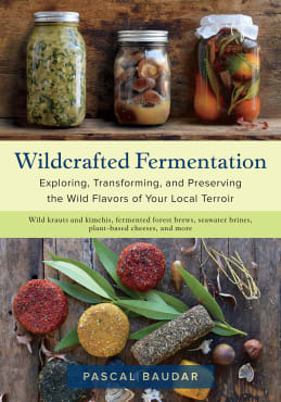 Wildcrafted Fermentation: Exploring, Transforming and Preserving the Wild Flavors of Your Local Terroir
