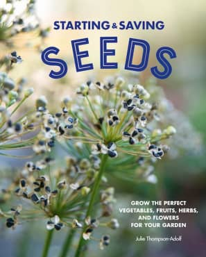Starting and Saving Seeds: Grow the Perfect Vegetables, Fruits, Herbs and Flowers for Your Garden
