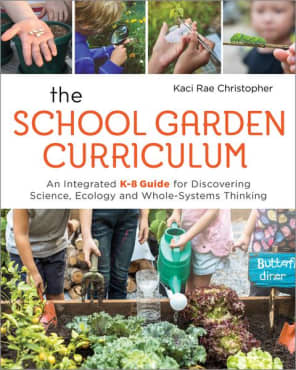 The School Garden Curriculum: An Integrated K–8 Guide for Discovering Science, Ecology, and Whole-Systems Thinking