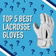 Best Modern Lacrosse Gloves