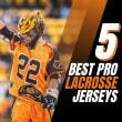 FIVE BEST PRO LACROSSE JERSEYS