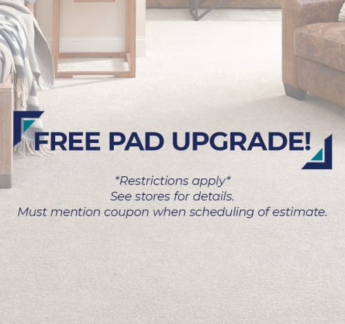 FREE Pad Upgrade!* Restrictions apply. See stores for details. Must mention coupon when scheduling of estimate.