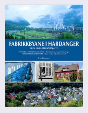 Fabrikkbyane i Hardanger = Industrial towns in Hardanger : buildings in an industrial landscape = Fabrikstädte in Hardanger : Häuser in der Industrielandschaft