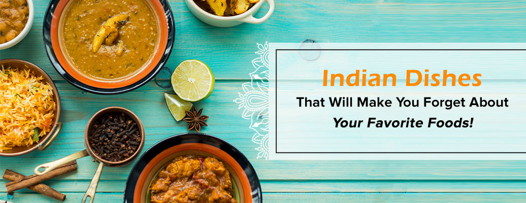 Indian Dishes That Will Make You Forget About Your Favorite Foods!