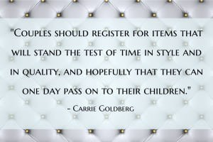 """Couples should register for items that will stand the test of time in style and in quality, and hopefully that they can one day pass on to their children. This isn't a time for disposable products or impulse purchases. This may mean combining a registry of many items into a smaller list of fewer at a higher price point–and that's okay. These products will endure and live with you over time (long after the blender you registered for has died) but register with a place that lets you shift your credit (or group gifting) to give you the ability to make adjustments to your registry along the way."" - Carrie Goldberg"