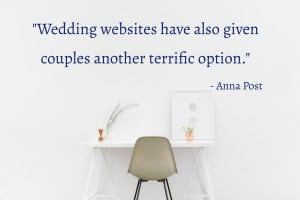 """Wedding websites have also given couples another terrific option. You can post a link or links to your online registries or list your brick-and-mortar ones with contact information right on your site. Since this is a place for guests to come for practical information about the wedding, such as hotels and flights, registry information will fit right into this helpful category."" - Anna Post"