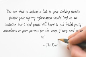 """While your guests will likely want to know where you're registered, it's in bad taste to include this information on your save-the-dates. Gifts, of course, are not required. You can wait to include a link to your wedding website (where your registry information should live) on an invitation insert, and guests will know to ask bridal party attendants or your parents for the scoop if they need to do so."" - Don't Make These Save-the-Date Mistakes, The Knot"