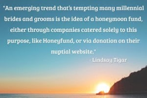 """An emerging trend that's tempting many millennial brides and grooms is the idea of a honeymoon fund, either through companies catered solely to this purpose, like Honeyfund, or via donation on their nuptial website. Requesting donations to help pay for the many expenses of a honeymoon—travel, accommodations, excursions—is a practical thought, but is the approach, well, tacky? According to top wedding planners, no."" – Lindsay Tigar"