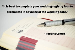 """It is best to complete your wedding registry four to six months in advance of the wedding date. This allows your wedding shower hosts and guests to start lining things up for the shower. It also gives out-of-town friends who are not able to attend the opportunity to order a gift and have it sent to you."" –The Dos and Don'ts of Wedding Registry Etiquette, Roberts Centre"