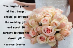 """Yes, you should always give both a bridal shower gift and a wedding gift — but you don't have to break the bank to do so. If you know you'll be invited to pre-wedding events on top of the big celebration, create an overall 'gift budget.' The largest portion of that budget should go towards the wedding gift, and about 20 percent towards the shower gift."" - Allyson Johnson"