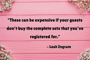 """You know what else can be expensive? Bridal registries. These can be expensive if your guests don't buy the complete sets that you've registered for."" - 7 Best Bridal Registry Programs That Save You Money, Leah Ingram"