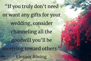 """If you truly don't need or want any gifts for your wedding, consider channeling all the goodwill you'll be receiving toward others. Ask for donations to a favorite charity (or charities!) in your name, or consider donating your old stuff (you know, the things you'll be ugrading[sic]) to a local shelter."" - Eleanor Büsing"
