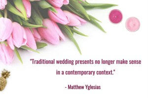 """Traditional wedding presents no longer make sense in a contemporary context. Our gifting is based on the outdated (and, needless to say, sexist) assumptions of near-universal marriage, a very young age at first marriage, and extremely low expectations of male housekeeping skills."" - Matthew Yglesias"