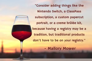 """Consider adding things like the Nintendo Switch, a ClassPass subscription, a custom papercut portrait, or a creme brûlée kit, because having a registry may be a tradition, but traditional products don't have to be on your registry."" - Mallory Mower"