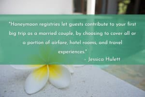 """Honeymoon registries let guests contribute to your first big trip as a married couple, by choosing to cover all or a portion of airfare, hotel rooms, and travel experiences. With a few exceptions, the payments aren't directly applied to those items; you'll receive a lump sum to spend how you wish. A ton of honeymoon registries are out there, but these are the most popular."" – Jessica Hulett"