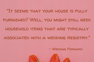 """It seems that your house is fully furnished? Well, you might still need household items that are typically associated with a wedding registry. Wedding registry can help you upgrade your home style, or get that expensive porcelain set you've been secretly craving for."" – Wedding Forward"