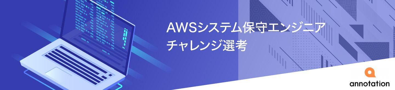 【中途対象】AWSシステム保守エンジニアチャレンジ選考【アノテーション株式会社】