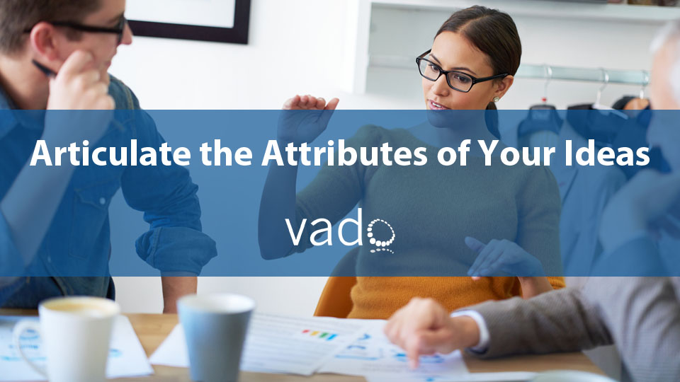 Articulate the Attributes of Your Ideas